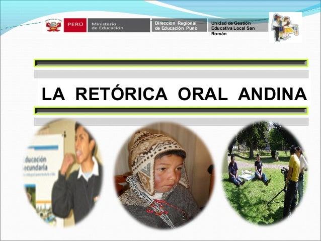 LA RETÓRICA ORAL ANDINA Dirección Regional de Educación Puno Unidad de Gestión Educativa Local San Román