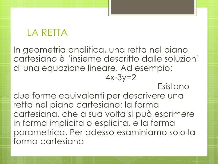 LA RETTA <ul><li>In geometria analitica, una retta nel piano cartesiano è l'insieme descritto dalle soluzioni di una equaz...