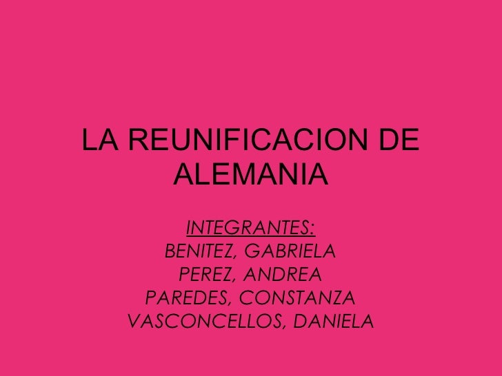 LA REUNIFICACION DE ALEMANIA INTEGRANTES: BENITEZ, GABRIELA PEREZ, ANDREA PAREDES, CONSTANZA VASCONCELLOS, DANIELA