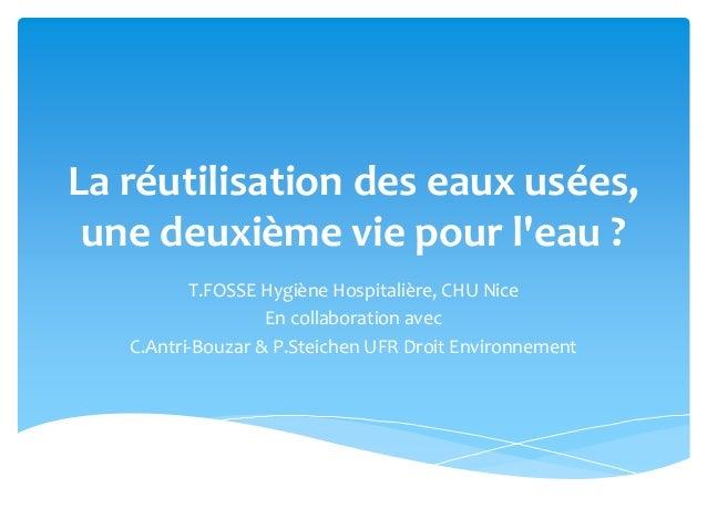 La réutilisation des eaux usées, une deuxième vie pour l'eau ? T.FOSSE Hygiène Hospitalière, CHU Nice En collaboration ave...
