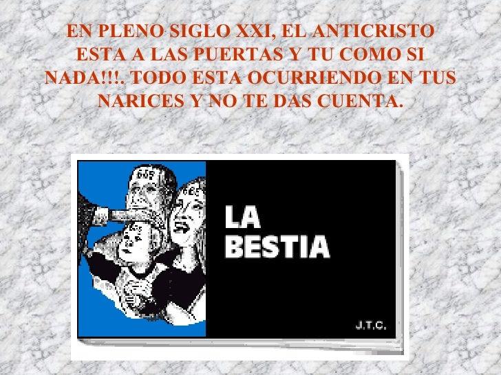 EN PLENO SIGLO XXI, EL ANTICRISTO ESTA A LAS PUERTAS Y TU COMO SI NADA!!!. TODO ESTA OCURRIENDO EN TUS NARICES Y NO TE DAS...