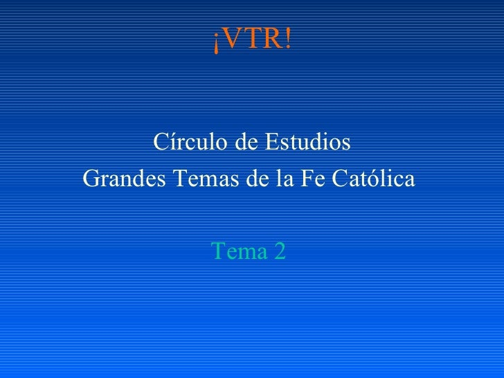 ¡VTR! <ul><li>Círculo de Estudios </li></ul><ul><li>Grandes Temas de la Fe Católica  </li></ul><ul><li>Tema 2  </li></ul>