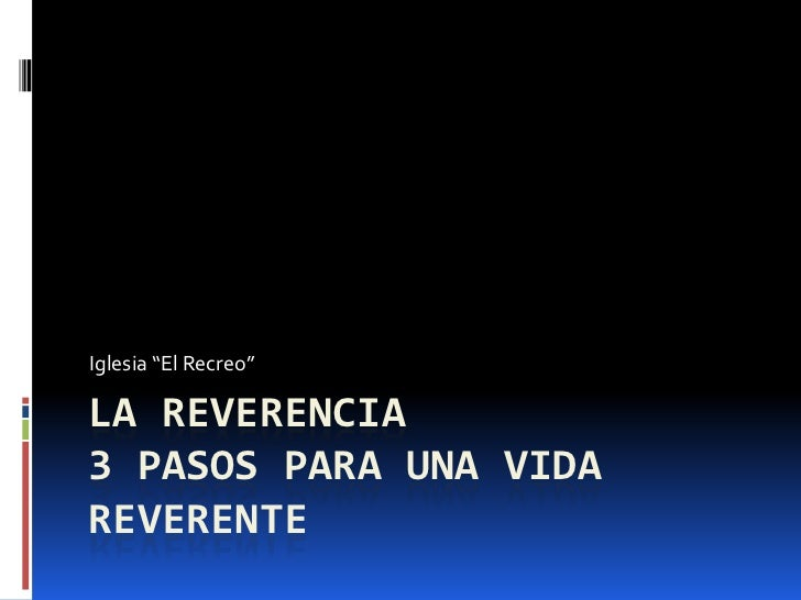 """La Reverencia3 pasos para una vida reverente<br />Iglesia """"El Recreo""""<br />"""