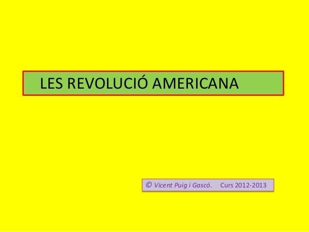 LES REVOLUCIÓ AMERICANA© Vicent Puig i Gascó. Curs 2012-2013