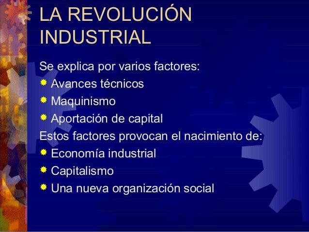LA REVOLUCIÓN INDUSTRIAL Se explica por varios factores:  Avances técnicos  Maquinismo  Aportación de capital Estos fac...