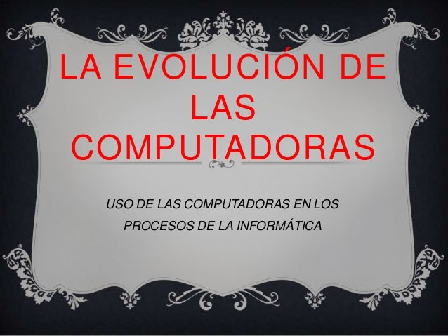 LA EVOLUCIÓN DE      LAS COMPUTADORAS  USO DE LAS COMPUTADORAS EN LOS    PROCESOS DE LA INFORMÁTICA