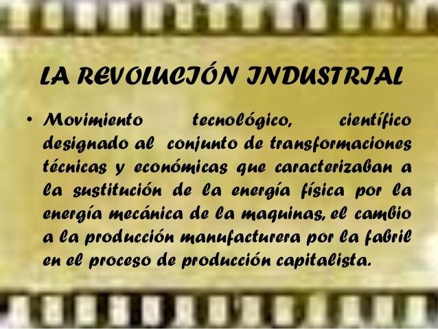 LA REVOLUCIÓN INDUSTRIAL • Movimiento tecnológico, científico designado al conjunto de transformaciones técnicas y económi...