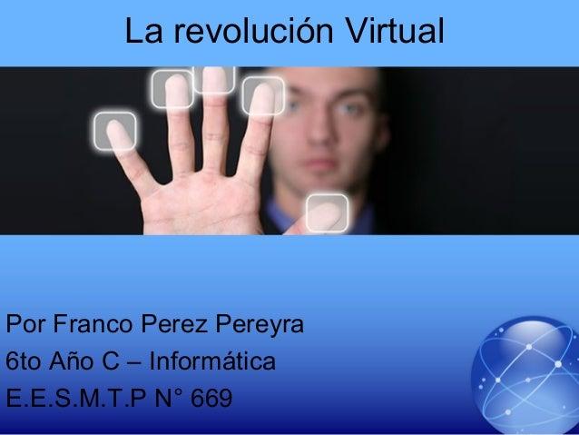 La revolución VirtualPor Franco Perez Pereyra6to Año C – InformáticaE.E.S.M.T.P N° 669