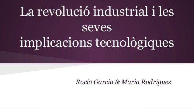 La revolució industrial i les seves implicacions tecnològiques Rocio Garcia & Maria Rodríguez