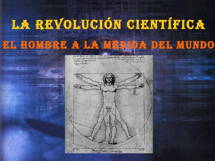 La Revolucion Cientifica El Hombre a La Medida Del Mundo