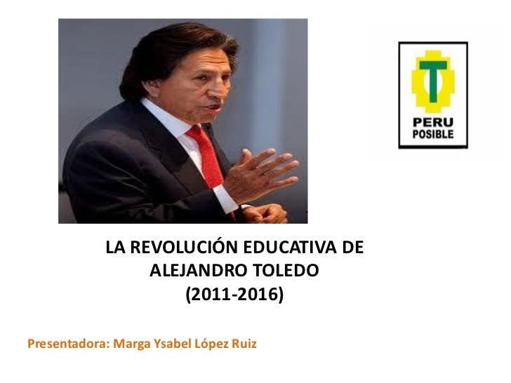 LA REVOLUCIÓN EDUCATIVA DE                 ALEJANDRO TOLEDO                     (2011-2016)Presentadora: Marga Ysabel Lópe...