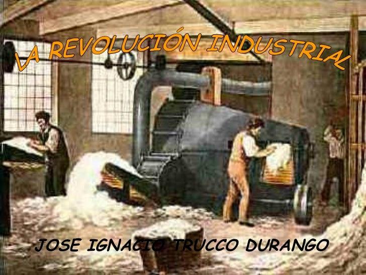 LA REVOLUCIÓN INDUSTRIAL JOSE IGNACIO TRUCCO DURANGO