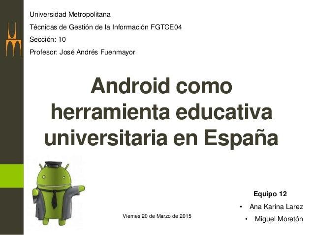 Viernes 20 de Marzo de 2015 Android como herramienta educativa universitaria en España Universidad Metropolitana Técnicas ...