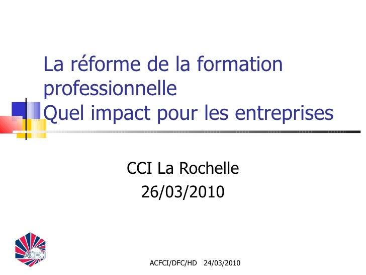 La réforme de la formation professionnelle Quel impact pour les entreprises CCI La Rochelle 26/03/2010 ACFCI/DFC/HD  24/03...
