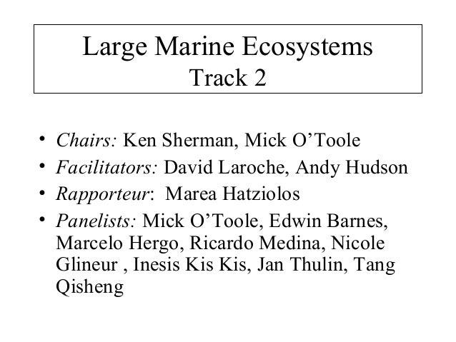 Large Marine Ecosystems Track 2 • Chairs: Ken Sherman, Mick O'Toole • Facilitators: David Laroche, Andy Hudson • Rapporteu...