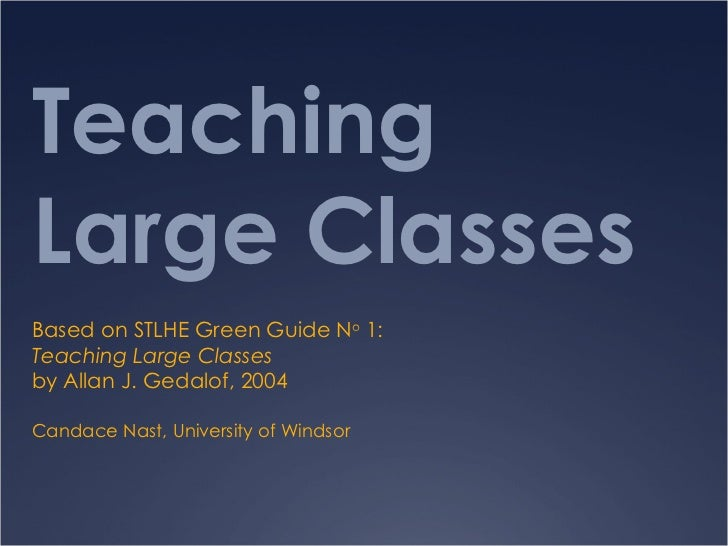 Teaching Large Classes Based on STLHE Green Guide N o  1: Teaching Large Classes  by Allan J. Gedalof, 2004 Candace Nast, ...