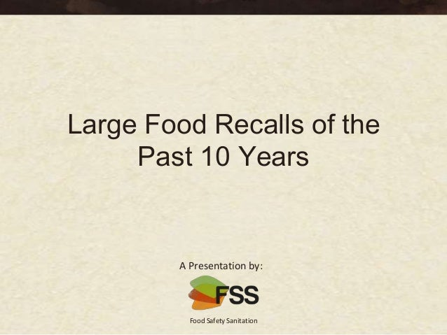 Large Food Recalls of the     Past 10 Years        A Presentation by:          Food Safety Sanitation