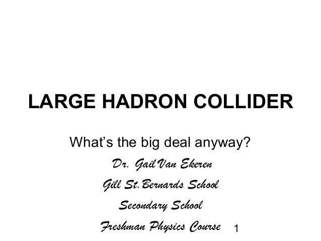 1LARGE HADRON COLLIDERWhat's the big deal anyway?Dr. Gail Van EkerenGill St.Bernards SchoolSecondary SchoolFreshman Physic...