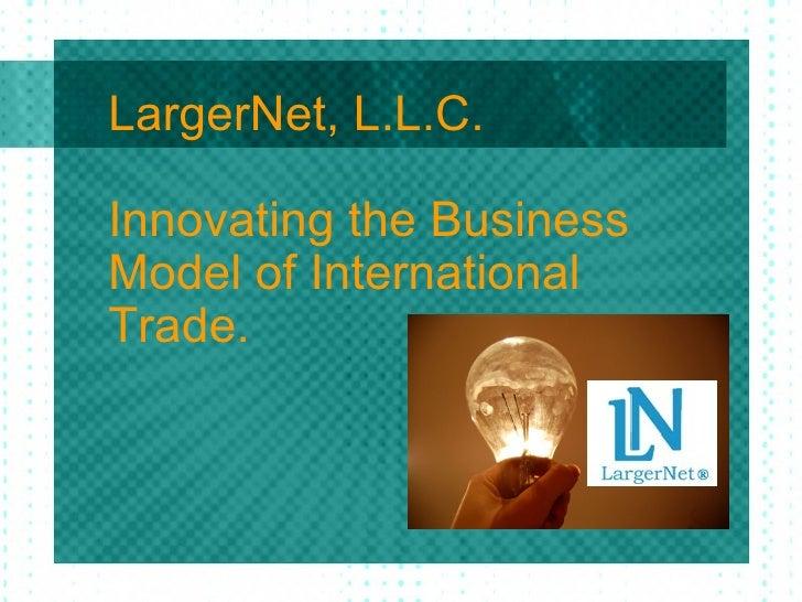 LargerNet, L.L.C. Innovating the Business Model of International Trade.