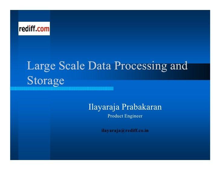 Large Scale Data Processing and Storage             Ilayaraja Prabakaran                 Product Engineer                i...