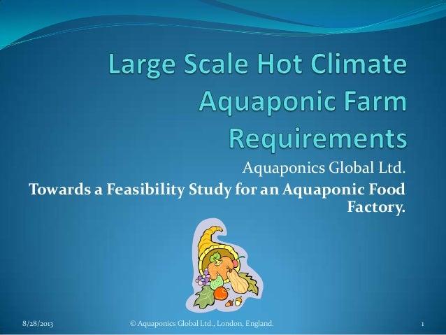 Aquaponics Global Ltd. Towards a Feasibility Study for an Aquaponic Food Factory. 8/28/2013 1© Aquaponics Global Ltd., Lon...