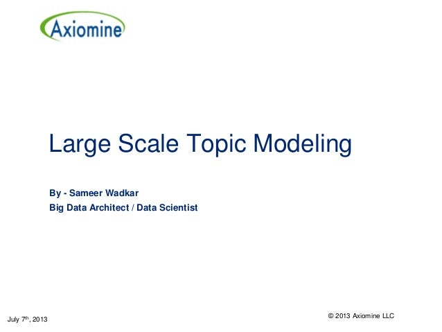 Large Scale Topic Modeling By - Sameer Wadkar Big Data Architect / Data Scientist July 7th, 2013 © 2013 Axiomine LLC