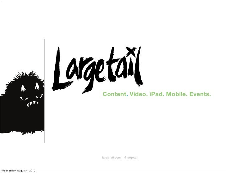 Content. Video. iPad. Mobile. Events.                                 largetail.com   @largetail    Wednesday, August 4, 2...