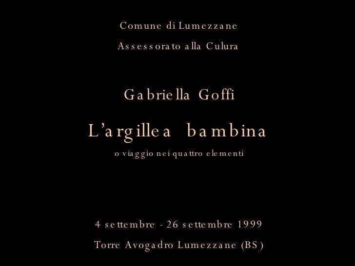 Comune di Lumezzane Assessorato alla Culura Gabriella Goffi L'argillea  bambina o viaggio nei quattro elementi 4 settembre...