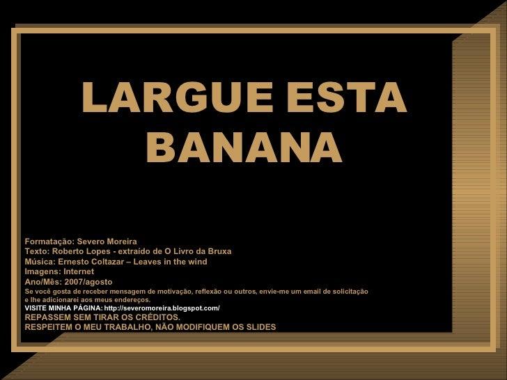 LARGUE ESTA BANANA Formatação: Severo Moreira Texto:  Roberto Lopes - extraído de O Livro da Bruxa Música: Ernesto Coltaza...