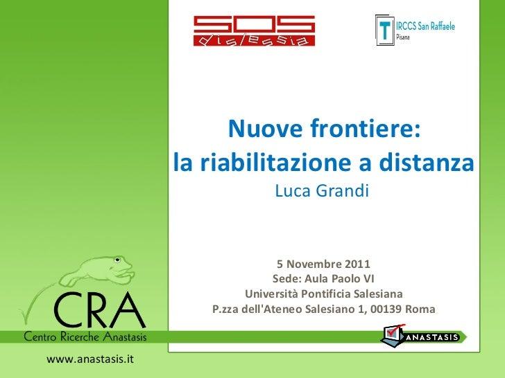 Nuove frontiere:  la riabilitazione a distanza Luca Grandi  5 Novembre 2011  Sede: Aula Paolo VI  Università Pontificia Sa...