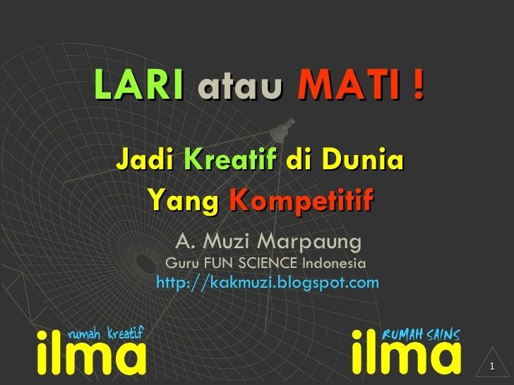 LARI  atau  MATI ! A. Muzi Marpaung Guru FUN SCIENCE Indonesia Jadi  Kreatif  di Dunia Yang  Kompetitif http://kakmuzi.blo...