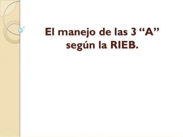 """El manejo de las 3 """"A""""    según la RIEB."""