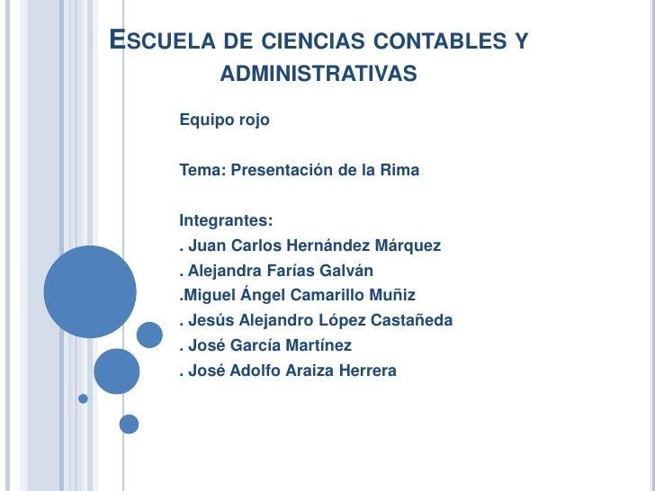 ESCUELA DE CIENCIAS CONTABLES Y          ADMINISTRATIVAS     Equipo rojo     Tema: Presentación de la Rima     Integrantes...