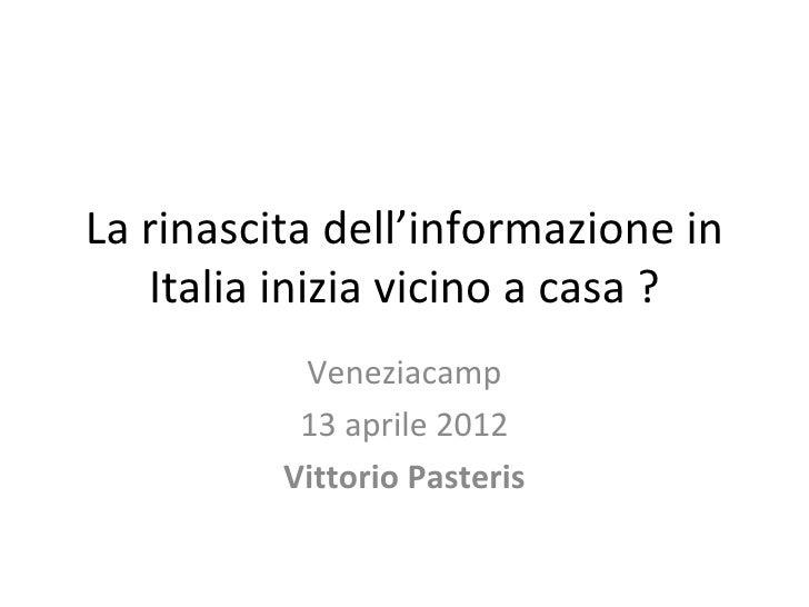La rinascita dell'informazione in   Italia inizia vicino a casa ?           Veneziacamp           13 aprile 2012          ...