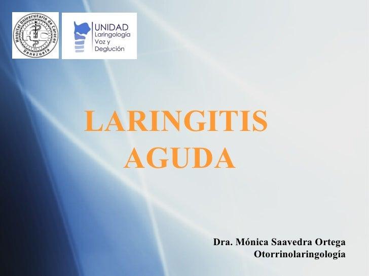 Dra. M ó nica Saavedra Ortega Otorrinolaringología LARINGITIS  AGUDA