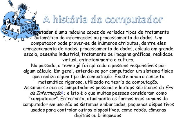 Computador é uma máquina capaz de variados tipos de tratamento automático de informações ou processamento de dados. Um com...