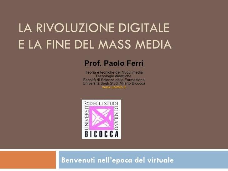 LA RIVOLUZIONE DIGITALE E LA FINE DEL MASS MEDIA Benvenuti nell'epoca del virtuale   Prof. Paolo Ferri Teoria e tecniche d...