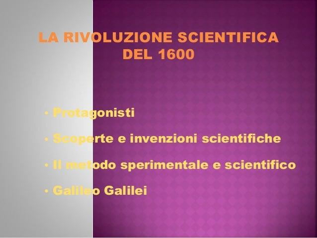 LA RIVOLUZIONE SCIENTIFICADEL 1600• Protagonisti• Scoperte e invenzioni scientifiche• Il metodo sperimentale e scientifico...