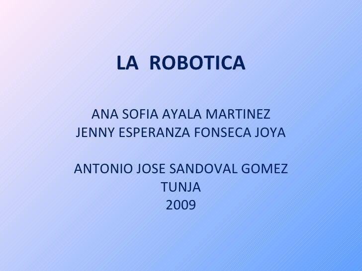 LA  ROBOTICA ANA SOFIA AYALA MARTINEZ JENNY ESPERANZA FONSECA JOYA ANTONIO JOSE SANDOVAL GOMEZ TUNJA 2009
