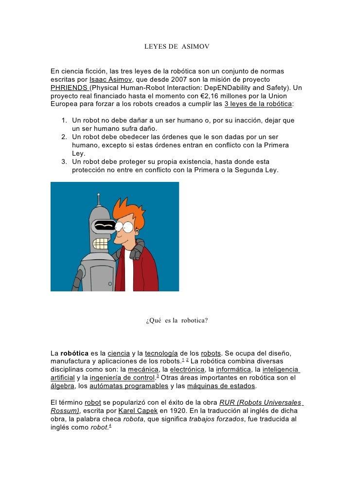 LEYES DE ASIMOV   En ciencia ficción, las tres leyes de la robótica son un conjunto de normas escritas por Isaac Asimov, q...