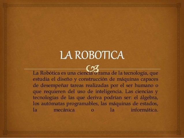 La Robótica es una ciencia o rama de la tecnología, que estudia el diseño y construcción de máquinas capaces de desempeñar...