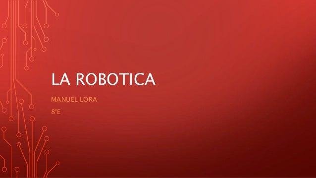 LA ROBOTICA MANUEL LORA 8°E
