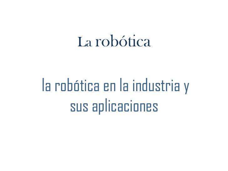 La robótica<br /> la robótica en la industria y sus aplicaciones <br />