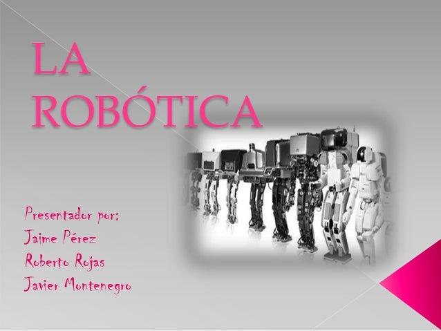 LAROBÓTICAPresentador por:Jaime PérezRoberto RojasJavier Montenegro
