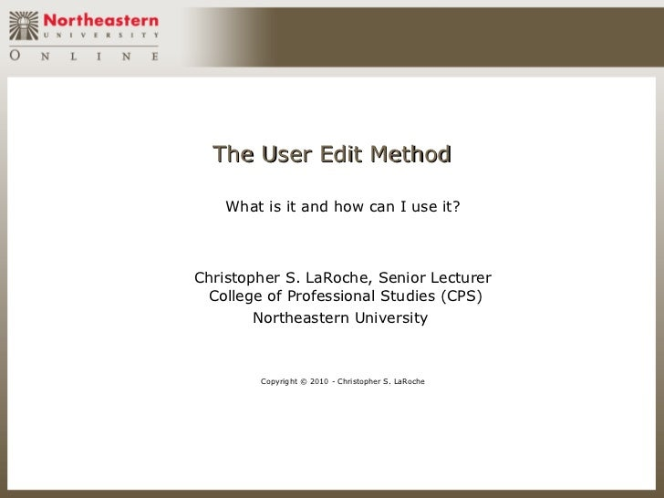 The User Edit Method    What is it and how can I use it?Christopher S. LaRoche, Senior Lecturer College of Professional St...