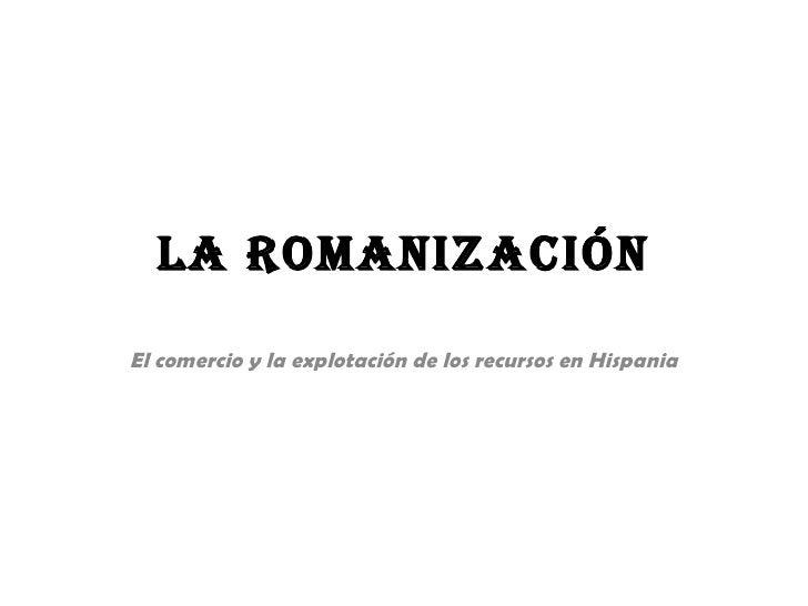 La Romanización El comercio y la explotación de los recursos en Hispania