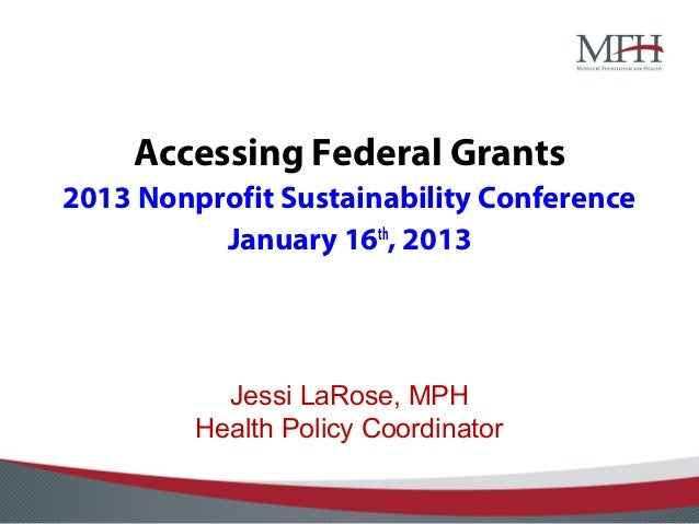 Accessing Federal Grants2013 Nonprofit Sustainability Conference          January 16th, 2013           Jessi LaRose, MPH  ...