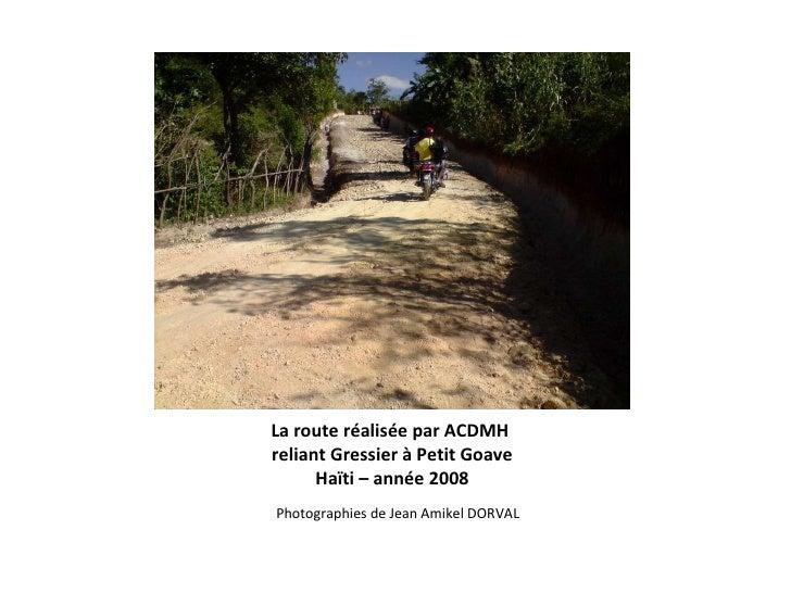La route réalisée par ACDMH  reliant Gressier à Petit Goave Haïti – année 2008 <ul><li>Photographies de Jean Amikel DORVAL...