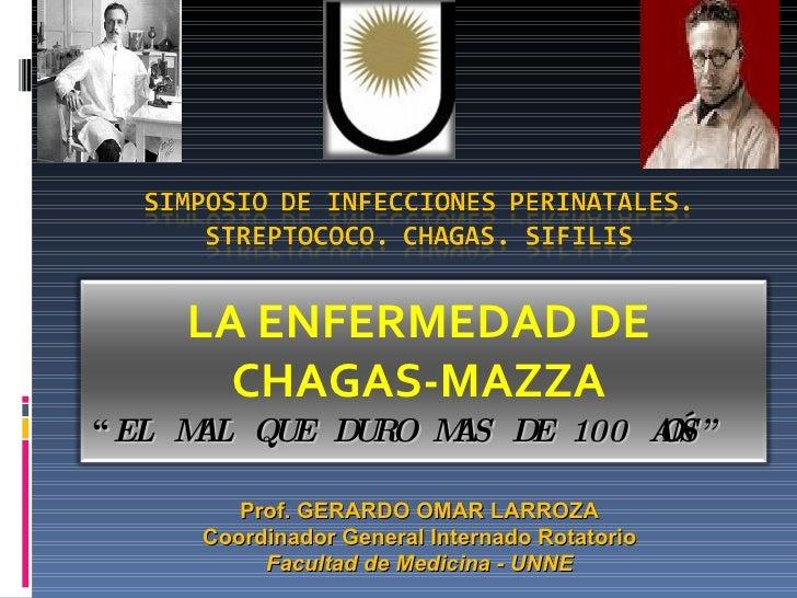 """"""" EL MAL QUE DURO MAS DE 100 AÑOS"""" LA ENFERMEDAD DE CHAGAS-MAZZA Prof. GERARDO OMAR LARROZA Coordinador General Internado ..."""