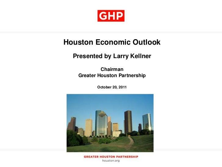 Houston Economic Outlook  Presented by Larry Kellner            Chairman   Greater Houston Partnership          October 20...